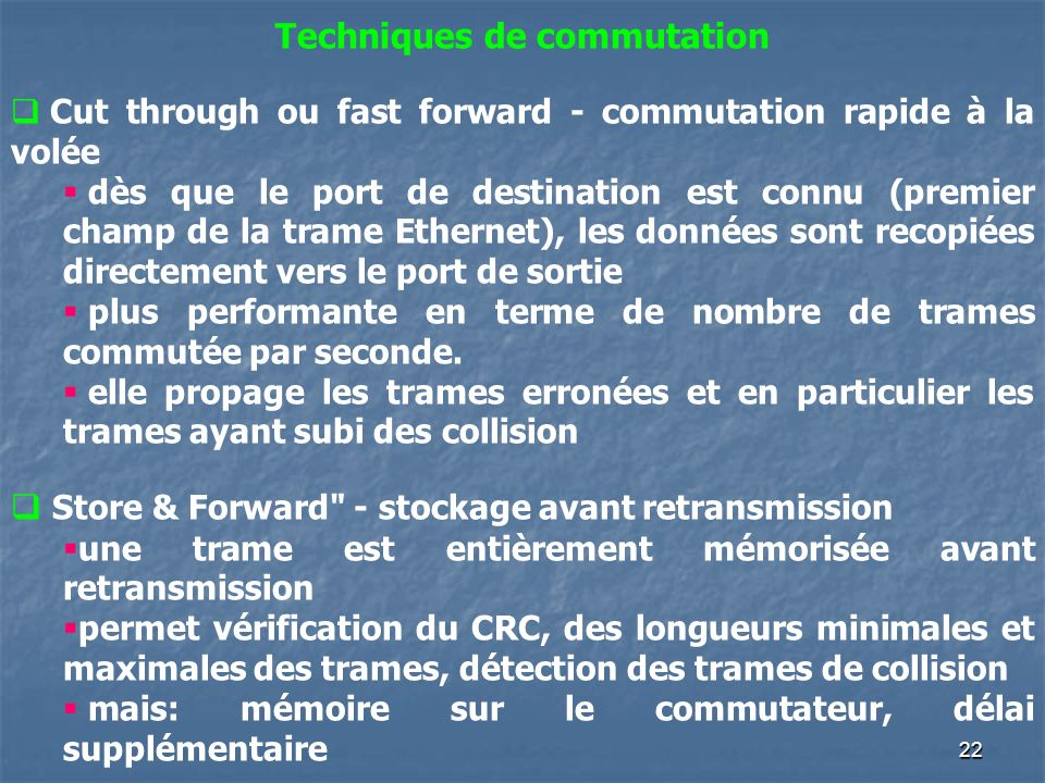 22 Techniques de commutation Cut through ou fast forward - commutation rapide à la volée dès que le port de destination est connu (premier champ de la