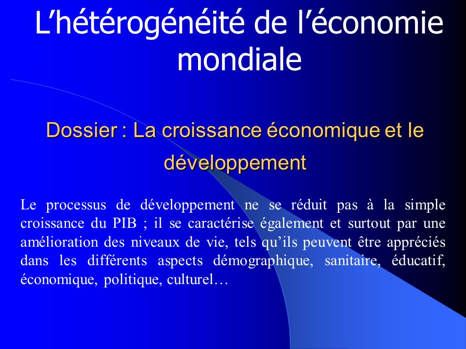 Dossier : La croissance économique et le développement Lhétérogénéité de léconomie mondiale Le processus de développement ne se réduit pas à la simple