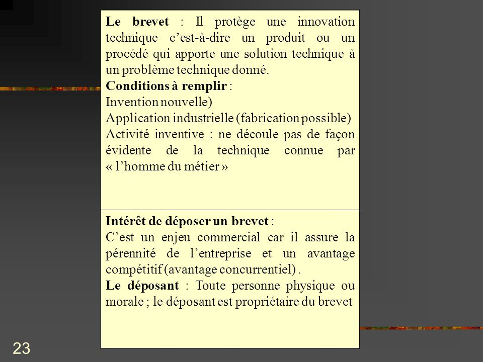 23 Le brevet : Il protège une innovation technique cest-à-dire un produit ou un procédé qui apporte une solution technique à un problème technique don