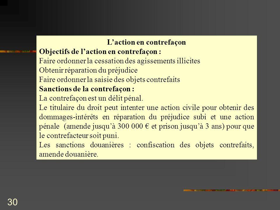 30 Laction en contrefaçon Objectifs de laction en contrefaçon : Faire ordonner la cessation des agissements illicites Obtenir réparation du préjudice
