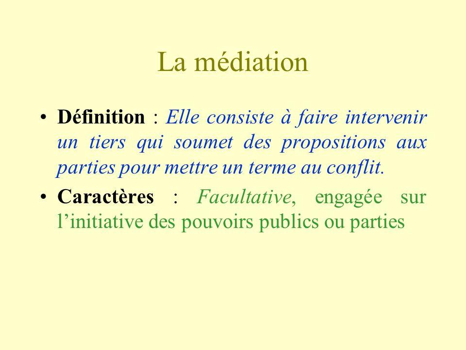 La médiation Définition : Elle consiste à faire intervenir un tiers qui soumet des propositions aux parties pour mettre un terme au conflit. Caractère