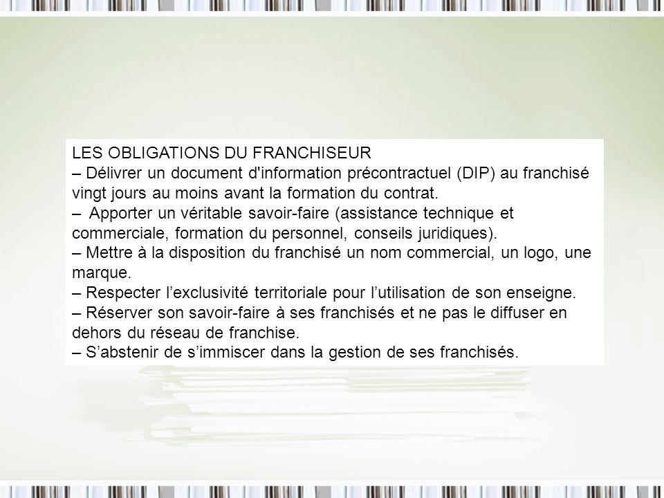 LES OBLIGATIONS DU FRANCHISEUR – Délivrer un document d information précontractuel (DIP) au franchisé vingt jours au moins avant la formation du contrat.