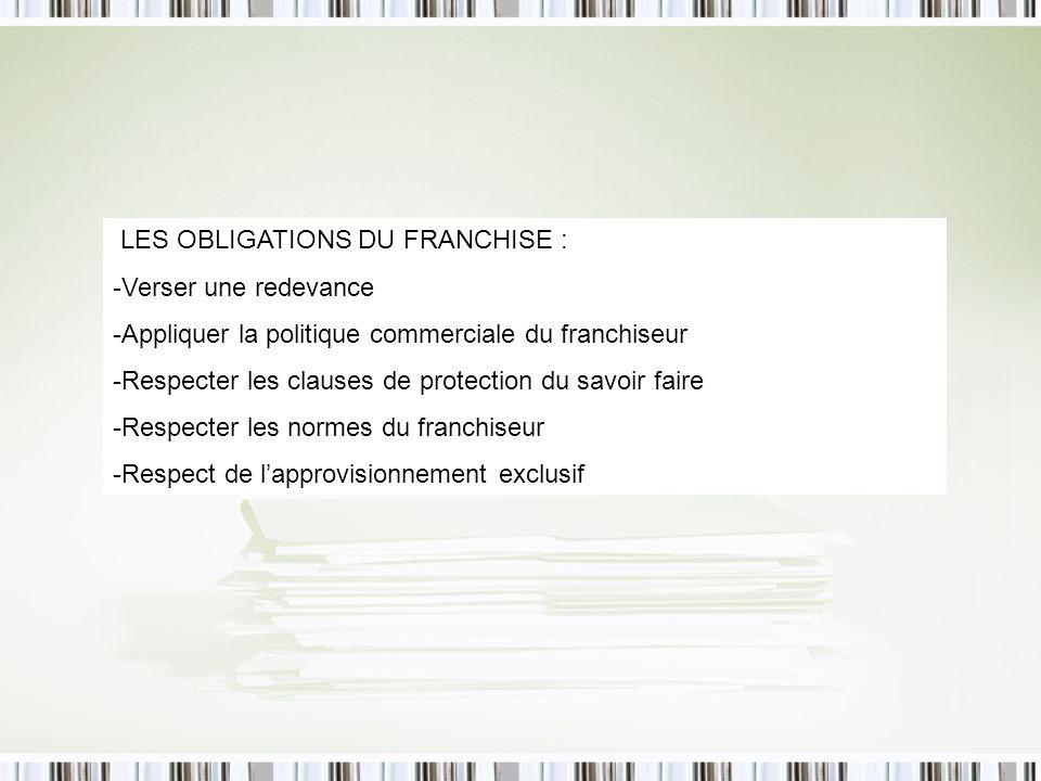 LES OBLIGATIONS DU FRANCHISE : -Verser une redevance -Appliquer la politique commerciale du franchiseur -Respecter les clauses de protection du savoir faire -Respecter les normes du franchiseur -Respect de lapprovisionnement exclusif