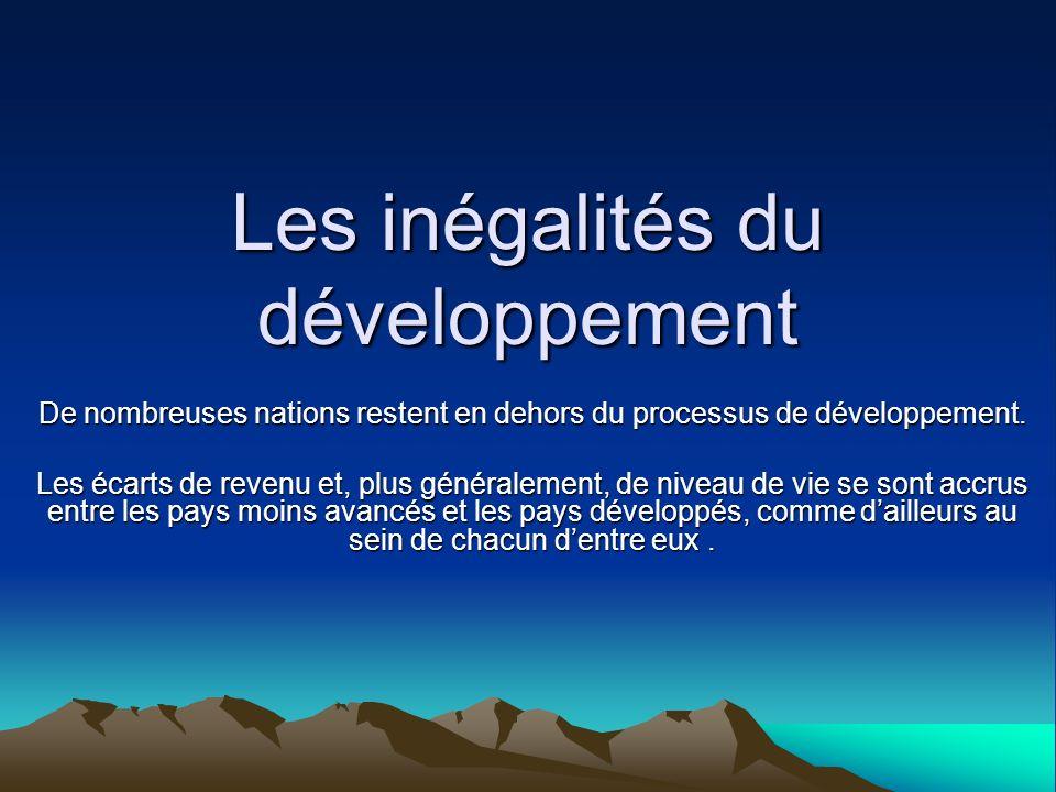 Les inégalités du développement De nombreuses nations restent en dehors du processus de développement. Les écarts de revenu et, plus généralement, de