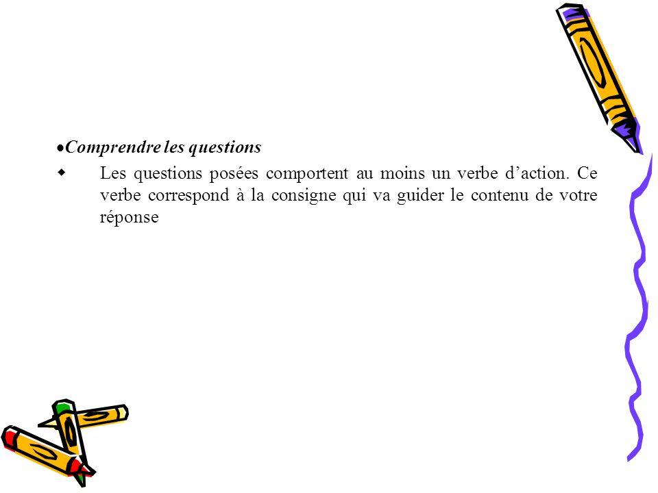 Comprendre les questions L es questions posées comportent au moins un verbe d action. Ce verbe correspond à la consigne qui va guider le contenu de vo