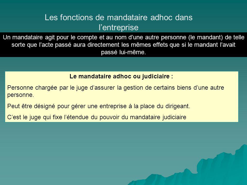 Le mandataire adhoc ou judiciaire : Personne chargée par le juge dassurer la gestion de certains biens dune autre personne. Peut être désigné pour gér