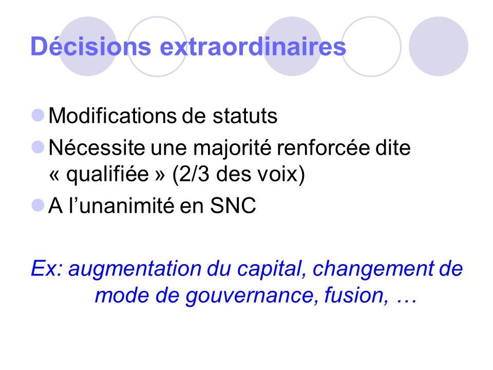Décisions extraordinaires Modifications de statuts Nécessite une majorité renforcée dite « qualifiée » (2/3 des voix) A lunanimité en SNC Ex: augmentation du capital, changement de mode de gouvernance, fusion, …