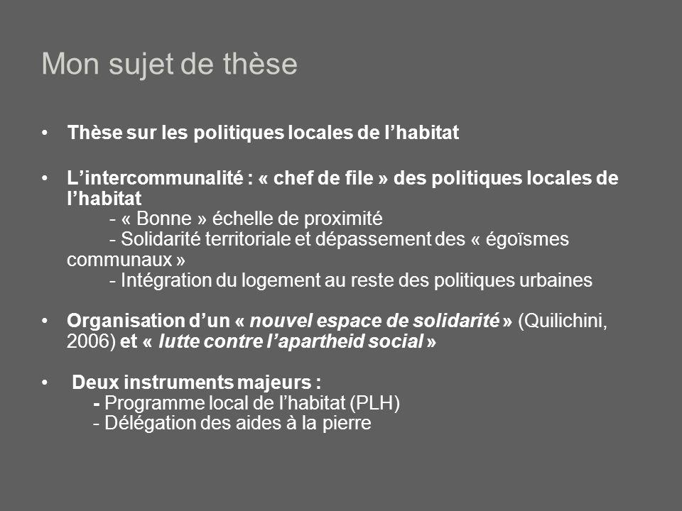Mon sujet de thèse Thèse sur les politiques locales de lhabitat Lintercommunalité : « chef de file » des politiques locales de lhabitat - « Bonne » échelle de proximité - Solidarité territoriale et dépassement des « égoïsmes communaux » - Intégration du logement au reste des politiques urbaines Organisation dun « nouvel espace de solidarité » (Quilichini, 2006) et « lutte contre lapartheid social » Deux instruments majeurs : - Programme local de lhabitat (PLH) - Délégation des aides à la pierre