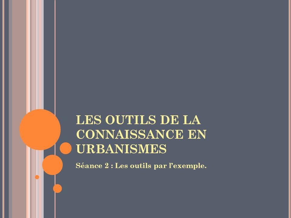LES OUTILS DE LA CONNAISSANCE EN URBANISMES Séance 2 : Les outils par lexemple.