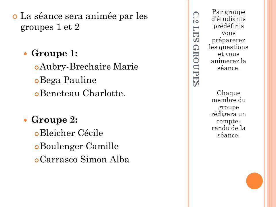 C.2 LES GROUPES La séance sera animée par les groupes 1 et 2 Groupe 1: Aubry-Brechaire Marie Bega Pauline Beneteau Charlotte. Groupe 2: Bleicher Cécil
