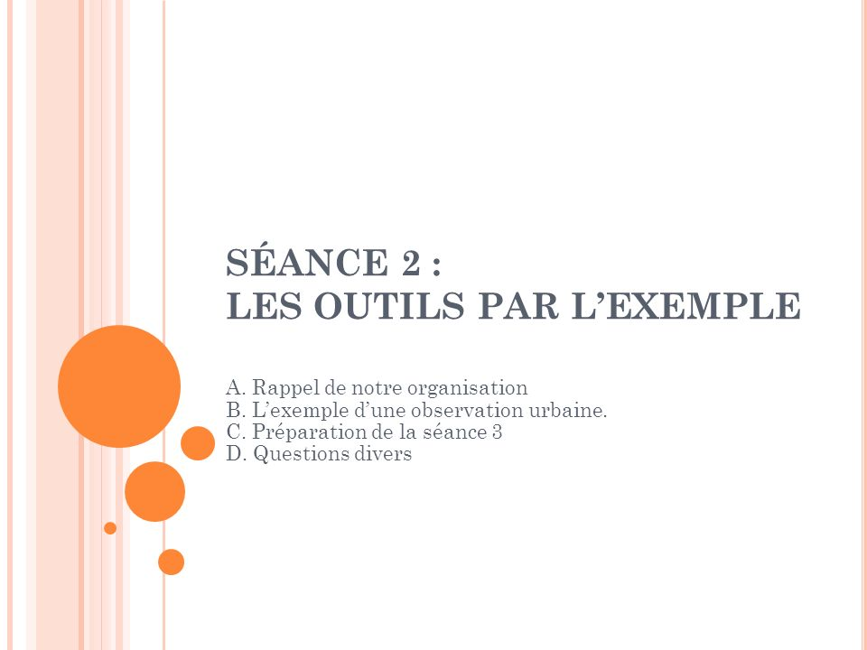 SÉANCE 2 : LES OUTILS PAR LEXEMPLE A. Rappel de notre organisation B. Lexemple dune observation urbaine. C. Préparation de la séance 3 D. Questions di