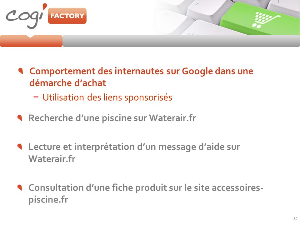 Comportement des internautes sur Google dans une démarche dachat Utilisation des liens sponsorisés 15 Recherche dune piscine sur Waterair.fr Lecture e