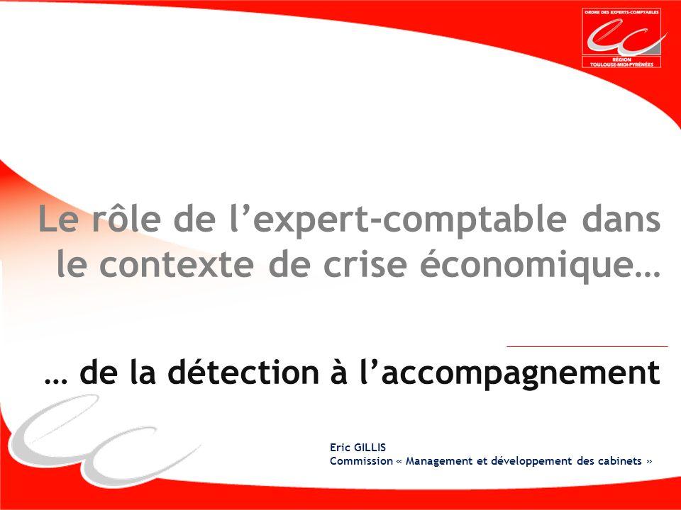 Le rôle de lexpert-comptable dans le contexte de crise économique… … de la détection à laccompagnement Eric GILLIS Commission « Management et développement des cabinets »
