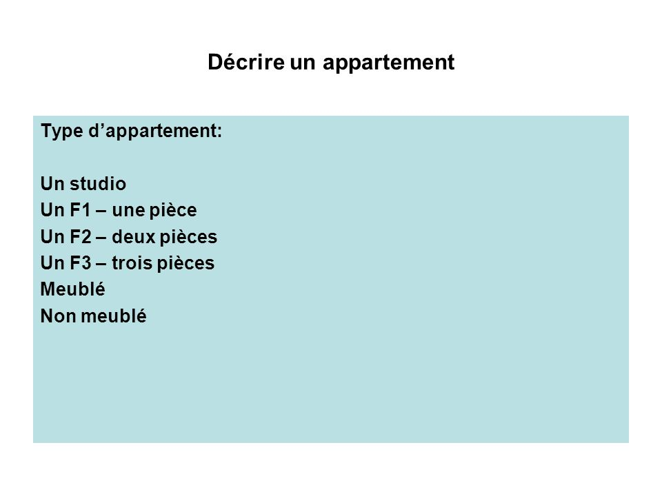 Décrire un appartement Type dappartement: Un studio Un F1 – une pièce Un F2 – deux pièces Un F3 – trois pièces Meublé Non meublé