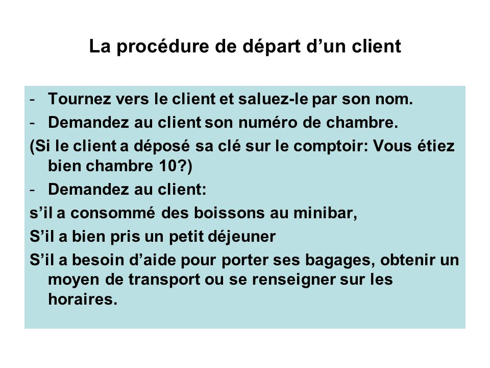 La procédure de départ dun client -Tournez vers le client et saluez-le par son nom. -Demandez au client son numéro de chambre. (Si le client a déposé