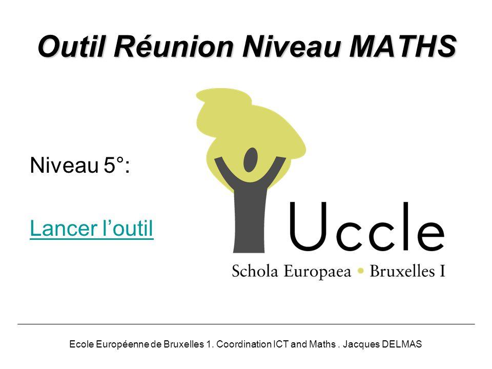 Outil Réunion Niveau MATHS Niveau 5°: Lancer loutil Ecole Européenne de Bruxelles 1. Coordination ICT and Maths. Jacques DELMAS
