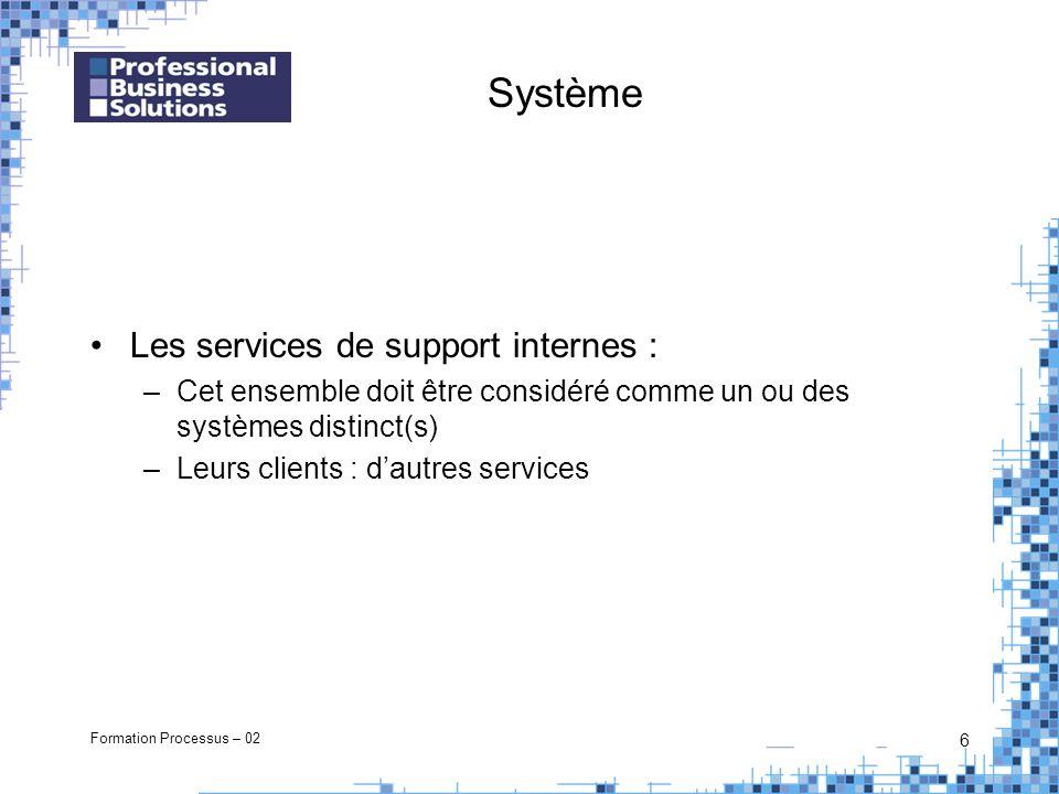 Formation Processus – 02 6 Système Les services de support internes : –Cet ensemble doit être considéré comme un ou des systèmes distinct(s) –Leurs clients : dautres services