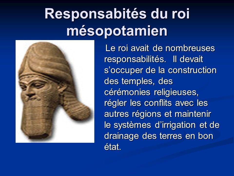 Responsabités du roi mésopotamien Le roi avait de nombreuses responsabilités. Il devait soccuper de la construction des temples, des cérémonies religi