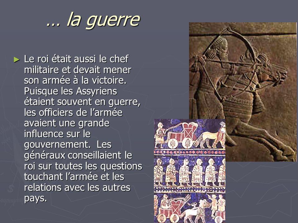 … la guerre Le roi était aussi le chef militaire et devait mener son armée à la victoire. Puisque les Assyriens étaient souvent en guerre, les officie