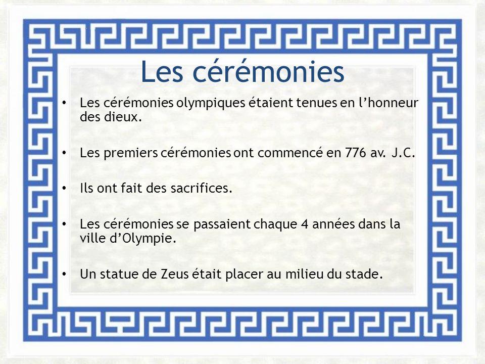 Les cérémonies Les cérémonies olympiques étaient tenues en lhonneur des dieux. Les premiers cérémonies ont commencé en 776 av. J.C. Ils ont fait des s