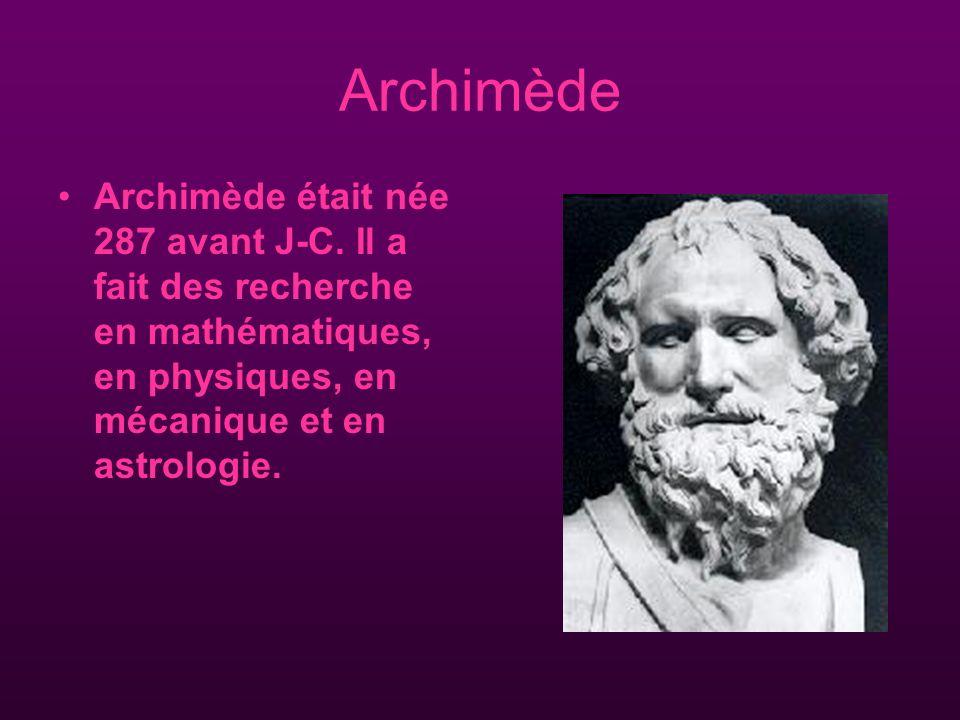 Archimède Archimède était née 287 avant J-C. Il a fait des recherche en mathématiques, en physiques, en mécanique et en astrologie.
