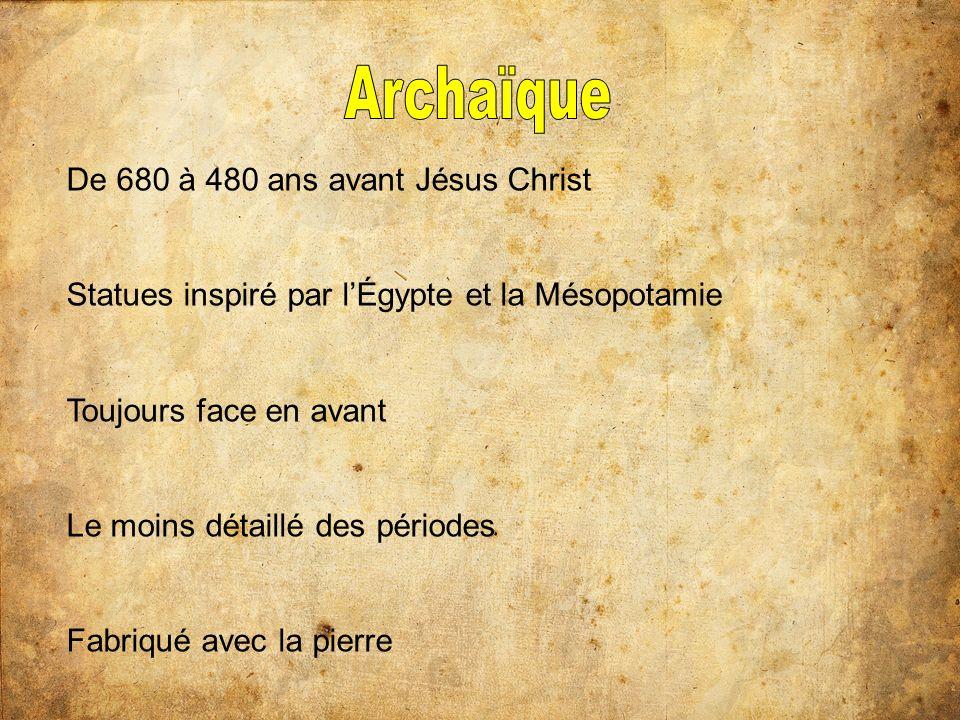De 680 à 480 ans avant Jésus Christ Statues inspiré par lÉgypte et la Mésopotamie Toujours face en avant Le moins détaillé des périodes Fabriqué avec