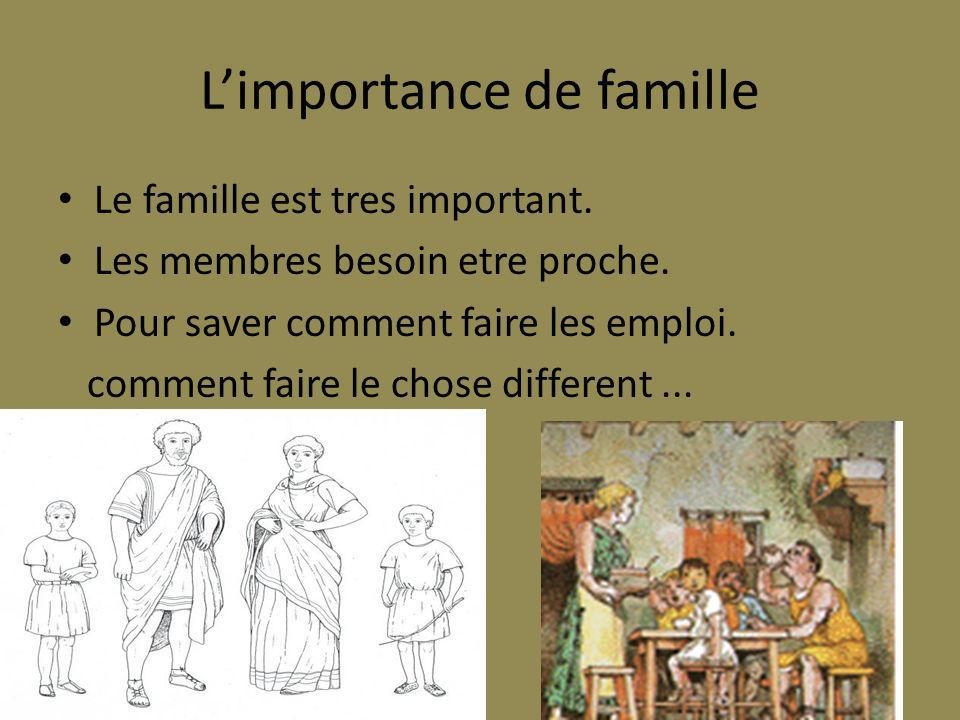 Limportance de famille Le famille est tres important. Les membres besoin etre proche. Pour saver comment faire les emploi. comment faire le chose diff