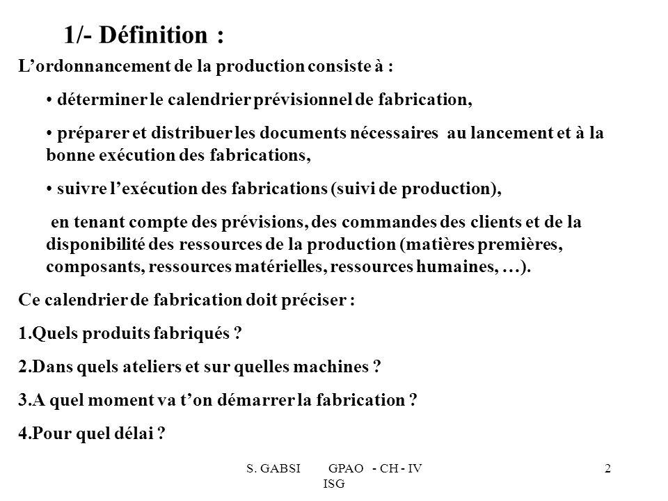 S. GABSI GPAO - CH - IV ISG 2 1/- Définition : Lordonnancement de la production consiste à : déterminer le calendrier prévisionnel de fabrication, pré