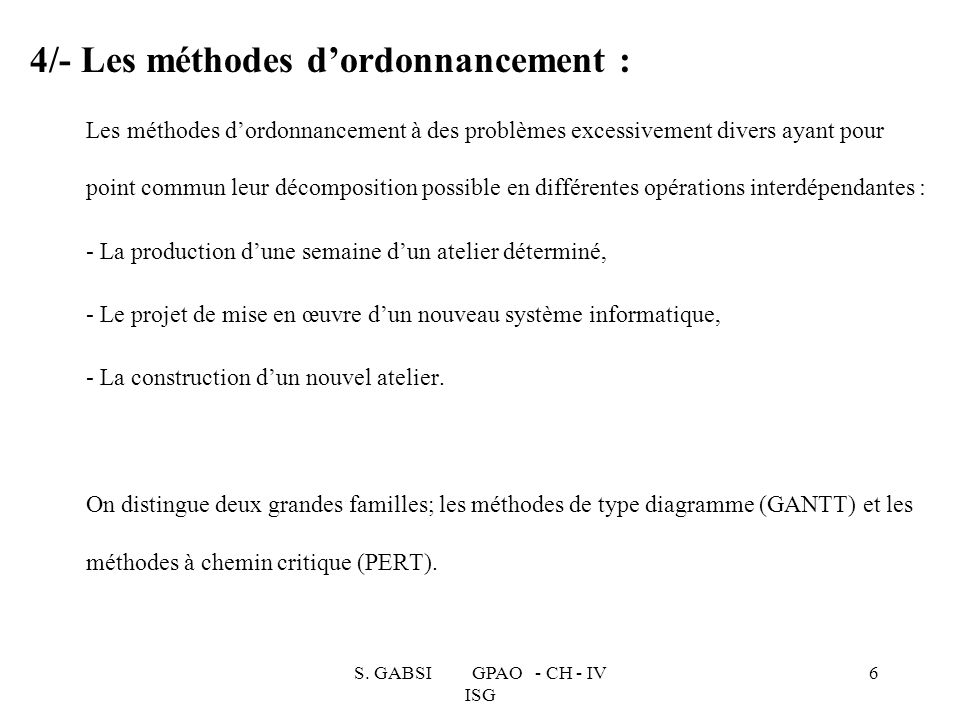 S. GABSI GPAO - CH - IV ISG 6 4/- Les méthodes dordonnancement : Les méthodes dordonnancement à des problèmes excessivement divers ayant pour point co