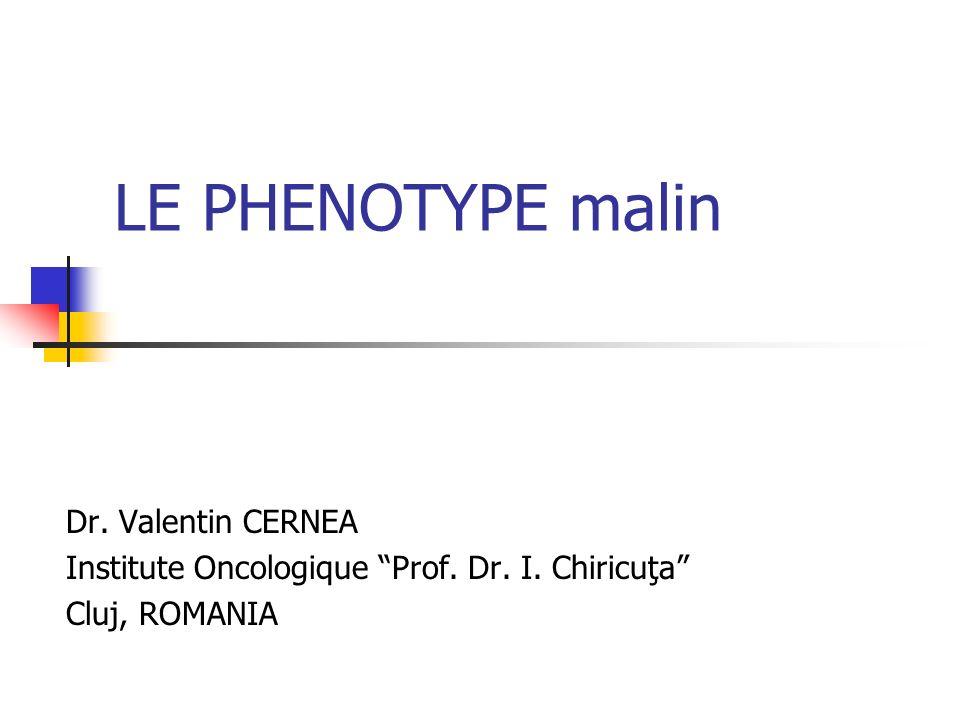 LE PHENOTYPE malin Dr. Valentin CERNEA Institute Oncologique Prof. Dr. I. Chiricuţa Cluj, ROMANIA