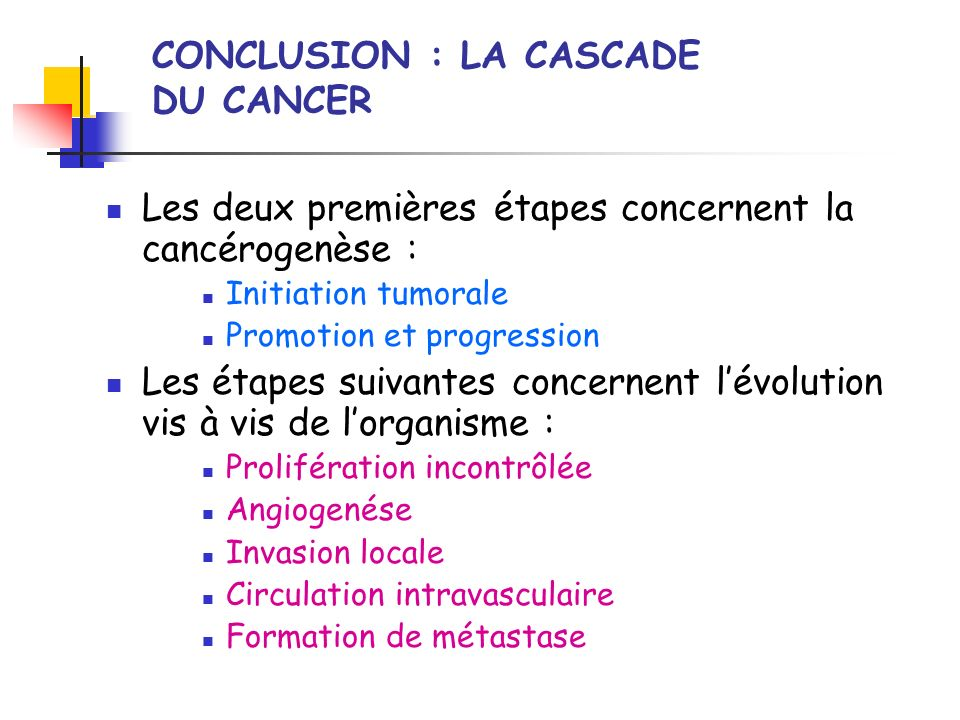 CONCLUSION : LA CASCADE DU CANCER Les deux premières étapes concernent la cancérogenèse : Initiation tumorale Promotion et progression Les étapes suiv
