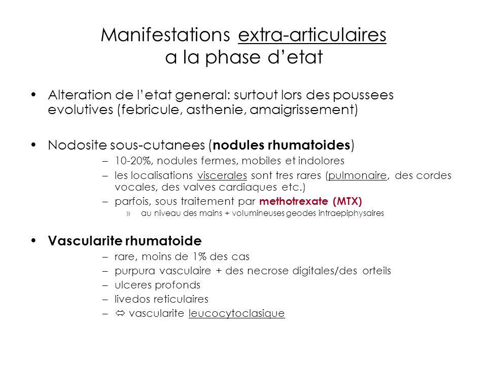 Manifestations extra-articulaires a la phase detat Alteration de letat general: surtout lors des poussees evolutives (febricule, asthenie, amaigrissement) Nodosite sous-cutanees ( nodules rhumatoides ) –10-20%, nodules fermes, mobiles et indolores –les localisations viscerales sont tres rares (pulmonaire, des cordes vocales, des valves cardiaques etc.) –parfois, sous traitement par methotrexate (MTX) » au niveau des mains + volumineuses geodes intraepiphysaires Vascularite rhumatoide –rare, moins de 1% des cas –purpura vasculaire + des necrose digitales/des orteils –ulceres profonds –livedos reticulaires – vascularite leucocytoclasique