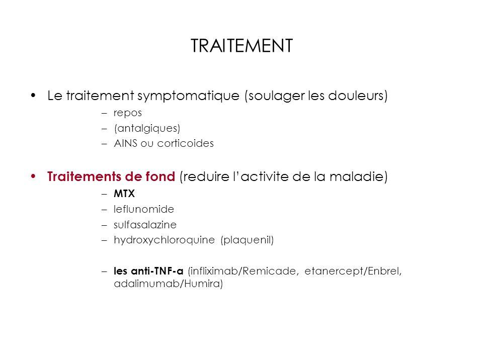 TRAITEMENT Le traitement symptomatique (soulager les douleurs) –repos –(antalgiques) –AINS ou corticoides Traitements de fond (reduire lactivite de la maladie) – MTX –leflunomide –sulfasalazine –hydroxychloroquine (plaquenil) – les anti-TNF-a (infliximab/Remicade, etanercept/Enbrel, adalimumab/Humira)