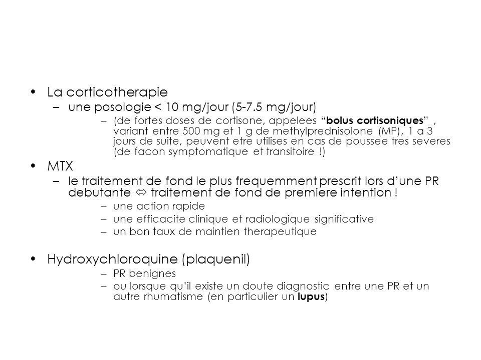 La corticotherapie –une posologie < 10 mg/jour (5-7.5 mg/jour) –(de fortes doses de cortisone, appelees bolus cortisoniques, variant entre 500 mg et 1 g de methylprednisolone (MP), 1 a 3 jours de suite, peuvent etre utilises en cas de poussee tres severes (de facon symptomatique et transitoire !) MTX –le traitement de fond le plus frequemment prescrit lors dune PR debutante traitement de fond de premiere intention .