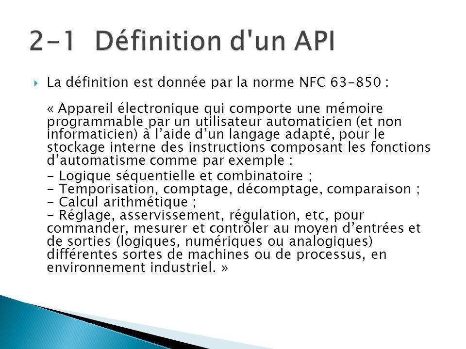 La définition est donnée par la norme NFC 63-850 : « Appareil électronique qui comporte une mémoire programmable par un utilisateur automaticien (et non informaticien) à laide dun langage adapté, pour le stockage interne des instructions composant les fonctions dautomatisme comme par exemple : - Logique séquentielle et combinatoire ; - Temporisation, comptage, décomptage, comparaison ; - Calcul arithmétique ; - Réglage, asservissement, régulation, etc, pour commander, mesurer et contrôler au moyen dentrées et de sorties (logiques, numériques ou analogiques) différentes sortes de machines ou de processus, en environnement industriel.