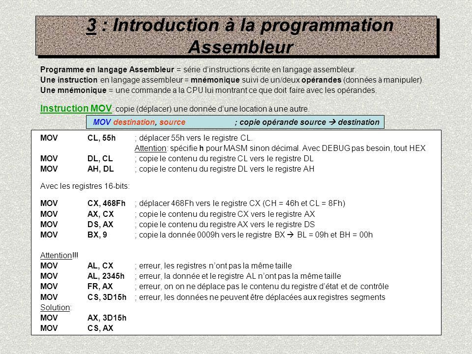 3 : Introduction à la programmation Assembleur Instruction ADD: MOVAL, 35h; déplacer 35h vers le registre AL MOVBL, 94h; déplacer 94h vers le registre AL ADDAL, BL; AL = AL + BL ( C9h) Il existe plusieurs façons décrire le même programme: MOVAL, 35h ; déplacer 35h vers le registre AL ADDAL, 94h ; AL = AL + 94h ( C9h) Avec registres 16-bits: MOVCX, 235h ; déplacer 0235h vers le registre CX ADDCX, 594h ; CX = CX + 0594h ( 07C9h) Lopérande source est un opérande immédiat ou registre.
