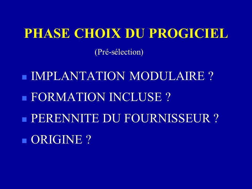 PHASE CHOIX DU PROGICIEL n IMPLANTATION MODULAIRE ? n FORMATION INCLUSE ? n PERENNITE DU FOURNISSEUR ? n ORIGINE ? (Pré-sélection)
