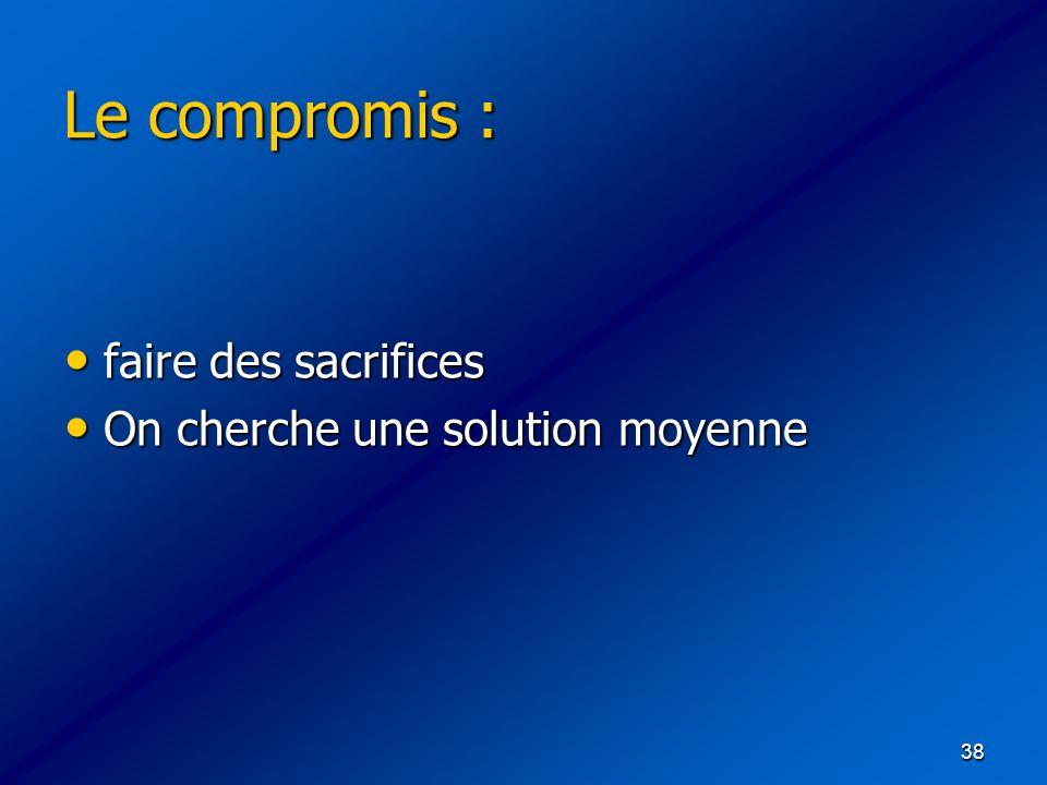 38 Le compromis : faire des sacrifices faire des sacrifices On cherche une solution moyenne On cherche une solution moyenne