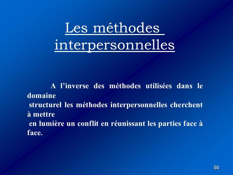 50 A linverse des méthodes utilisées dans le domaine structurel les méthodes interpersonnelles cherchent à mettre en lumière un conflit en réunissant