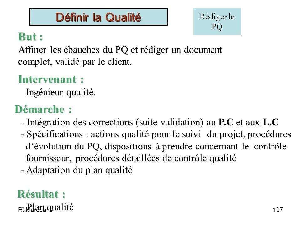 R. Marouane106 Valider ébauches But : Sassurer que les contrôles par lIQ sont compatibles avec le plan développement Intervenant : Directeur de projet