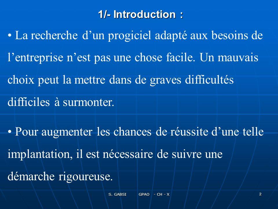 S. GABSI GPAO - CH - X 2 1/- Introduction : 1/- Introduction : La recherche dun progiciel adapté aux besoins de lentreprise nest pas une chose facile.