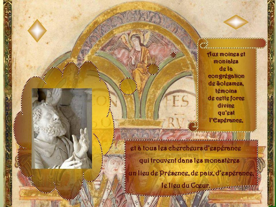Aux moines et moniales de la congrégation de Solesmes, témoins de cette force divine quest lEspérance, et à tous les chercheurs despérance qui trouvent dans les monastères un lieu de Présence, de paix, despérance, le lieu du Cœur.