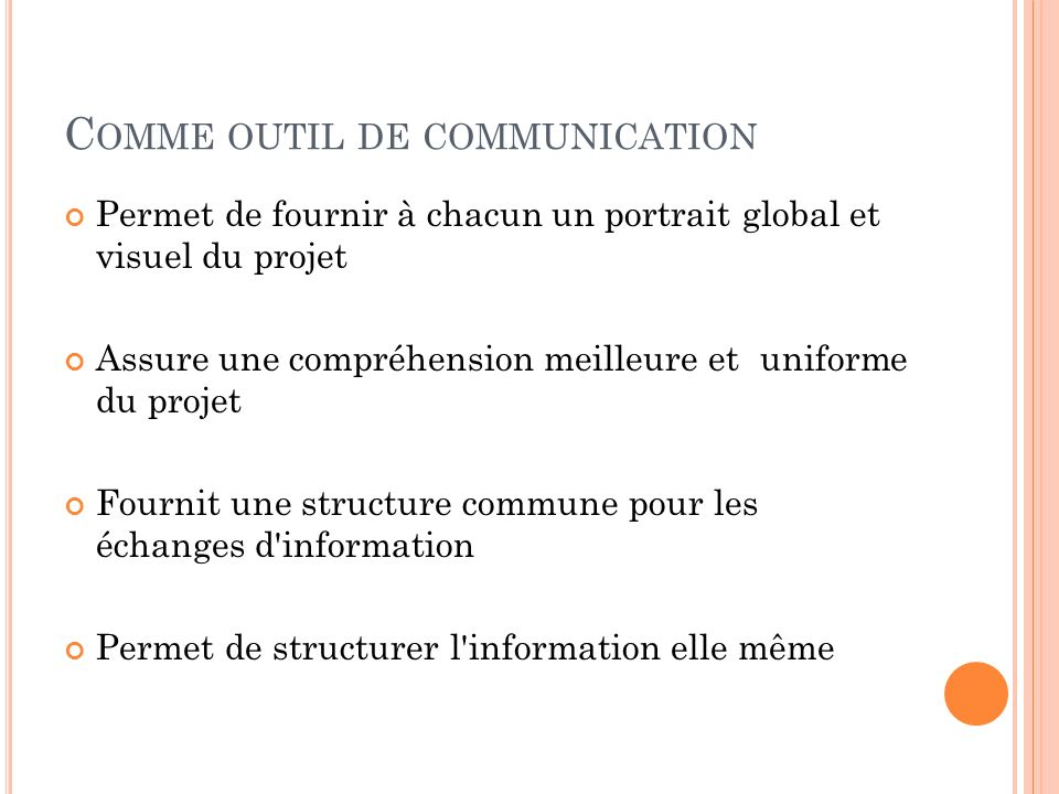 C OMME OUTIL DE COMMUNICATION Permet de fournir à chacun un portrait global et visuel du projet Assure une compréhension meilleure et uniforme du proj