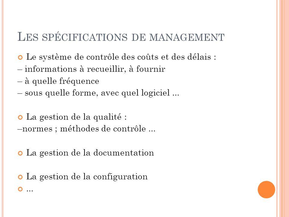 L ES SPÉCIFICATIONS DE MANAGEMENT Le système de contrôle des coûts et des délais : – informations à recueillir, à fournir – à quelle fréquence – sous