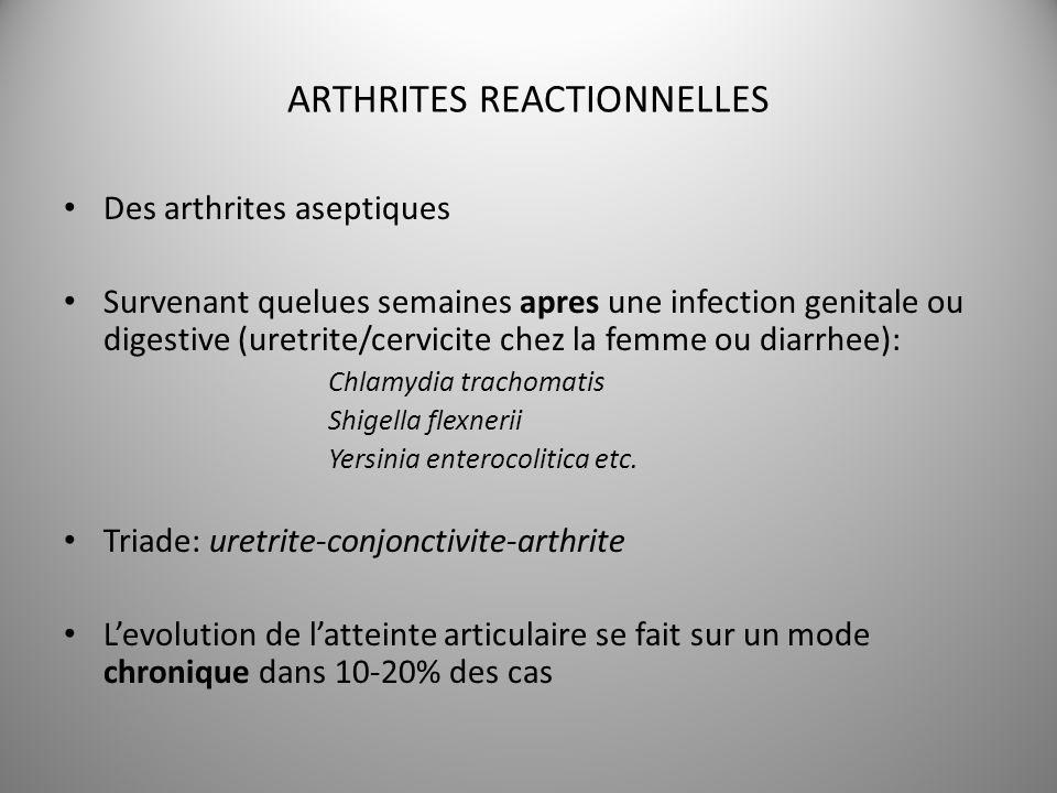 ARTHRITES REACTIONNELLES Des arthrites aseptiques Survenant quelues semaines apres une infection genitale ou digestive (uretrite/cervicite chez la fem