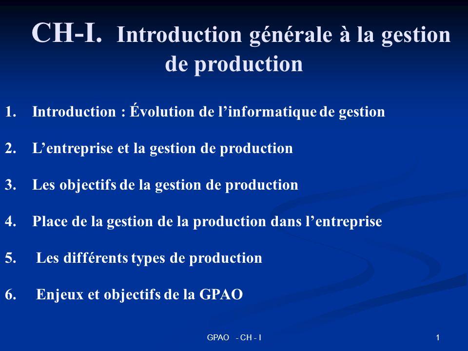 1GPAO - CH - I 1. Introduction : Évolution de linformatique de gestion 2. Lentreprise et la gestion de production 3. Les objectifs de la gestion de pr