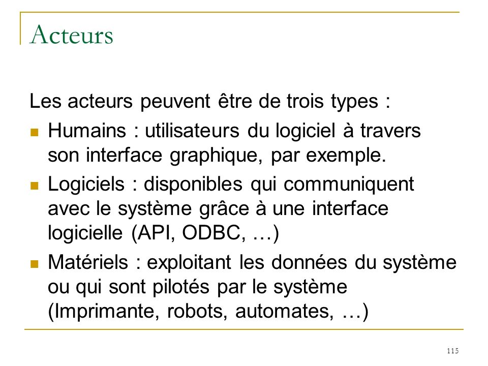 115 Acteurs Les acteurs peuvent être de trois types : Humains : utilisateurs du logiciel à travers son interface graphique, par exemple. Logiciels : d