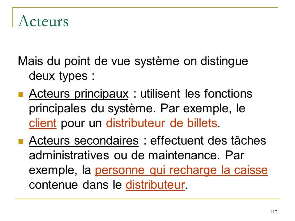 117 Acteurs Mais du point de vue système on distingue deux types : Acteurs principaux : utilisent les fonctions principales du système. Par exemple, l
