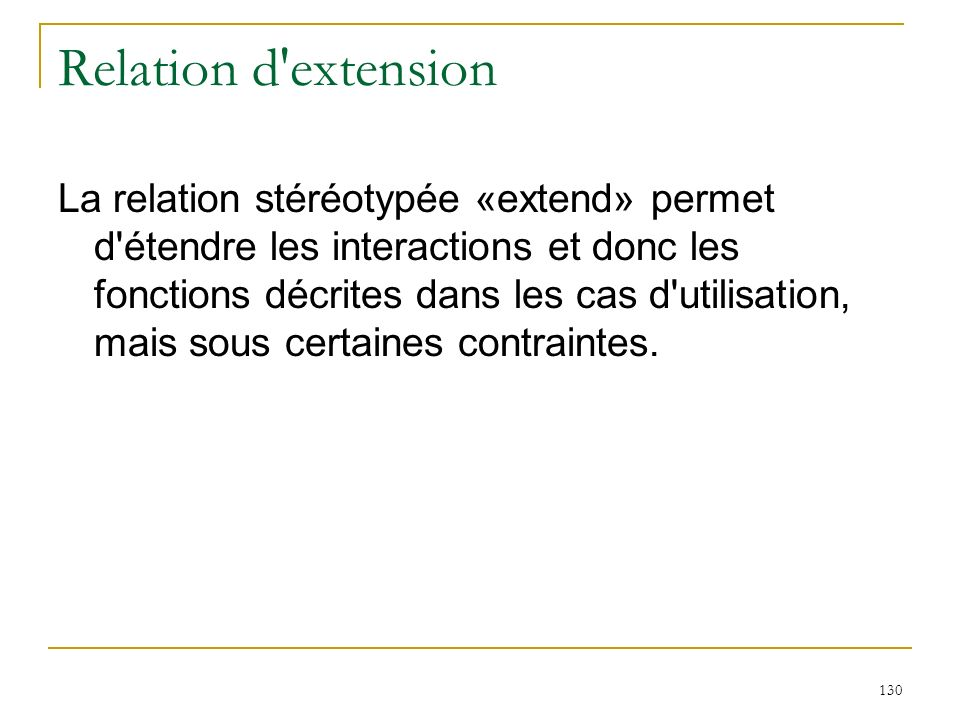 130 Relation d'extension La relation stéréotypée «extend» permet d'étendre les interactions et donc les fonctions décrites dans les cas d'utilisation,