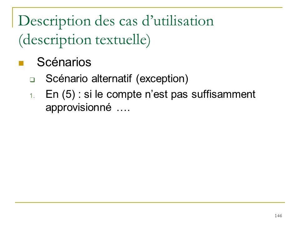 146 Description des cas dutilisation (description textuelle) Scénarios Scénario alternatif (exception) 1. En (5) : si le compte nest pas suffisamment